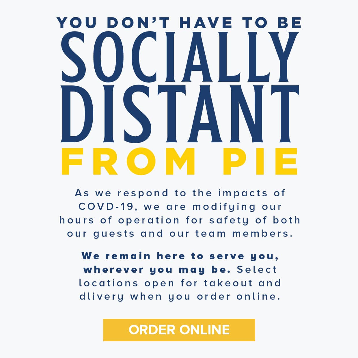 You don't have to be socially distant from pie as we respond to the impacts of covid-19, we are modifying our hours of operation for safety of both our guests and our team members. We remain here to serve you, wherever you may be. Select locations open for takeout and delivery when you order online. Order Online